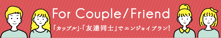 For Couple/Friend 「カップル」・「友達同士」でエンジョイプラン!